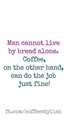 Man cannot live by bread alone. Coffee, on the other hand, can do the job just fine. fb,com/coffeestylish