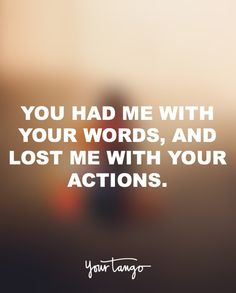"""""""You had me with your words, and lost me with your actions."""""""