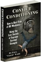 Convict Conditioning How to Bust Free of All Weakness—Using the Lost Secrets of Supreme Survival Strength