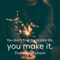 """""""You don't find the happy life, you make it.""""    Thomas S. Monson 