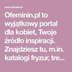 Ofeminin.pl to wyjątkowy portal dla kobiet, Twoje źródło inspiracji. Znajdziesz tu, m.in. katalogi fryzur, trendy w makijażu, modne stylizacje i oryginalne przepisy Portal