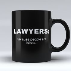 """Limited Edition - """"Lawyers: Because People are Idiots"""" Black 11oz Mug"""