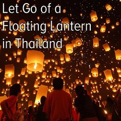 Go to Northern Thailand for their sky lantern festival (Mae Jo Loy Krathong) and let my problems and worries float away into the night sky