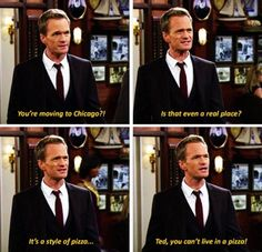 "Barney: ""You're moving to Chicago? Is that even a real place?  It's a style of pizza...Ted, you can't live in a pizza!"""