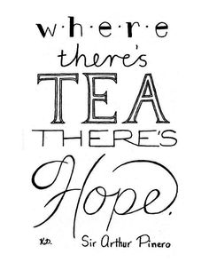 """Where there's tea, there's hope."" --Sir Arthur Pinero"