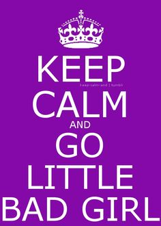Keep calm and go little bad girl  re-pinned by Poppie at http://adultlittlegirl.com