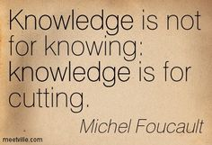 Michel Foucault Knowledge is not for knowing: knowledge is for cutting.