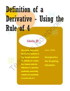 Definition of a Derivative - Using the Rule of 4 from jamesrahn on TeachersNotebook.com -  (10 pages)  - This activity incorporates the graphing calculator to help students understand the definition of a derivative. Students study the definition of a derivative graphically, numerically, verbally and analytically or use the rule of 4.