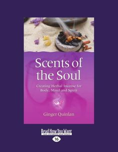 Scents Of The Soul: Creating Herbal Incense for Body, Mind and Spirit by Ginger Quinlan. $18.99. Publication: June 13, 2012