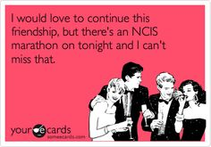 I would love to continue this friendship, but there's an NCIS marathon on tonight and I can't miss that. #ecards // NCIS