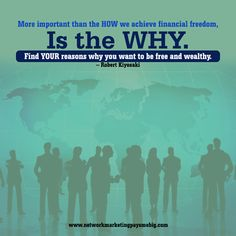 More important than the HOW we achieve financial freedom, is the WHY. Find YOUR reasons why you want to be free and #wealthy. – Robert Kiyosaki http://www.networkmarketingpaysmebig.com/