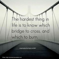 The hardest thing in life is to know which bridge to cross, and which to burn - #quote #bridge