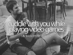 I really do want to do this with you babe cause I know you like to play video games and well we both know I like to cuddle a lot so this way we both get something we like!!!!
