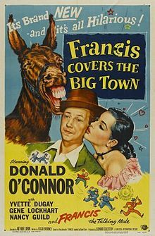 Francis Covers the Big Town is a 1953 American comedy film directed by Arthur Lubin and starring Donald O'Connor, Yvette Duguay and Gene Lockhart. It is the fourth in a series of films about the misadventures of a young man, played by O'Connor, and his friend Francis, a talking mule, voiced by Chill Wills. Peter Stirling lands a job at a New York newspaper and gets framed for a murder.