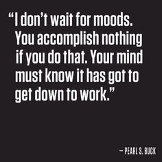 I don't wait for moods. You accomplish nothing if you do that. Your mind must know it has got to get down to work.  Pearl S. Buck