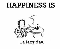 My Happiness Is A Lazy Day.