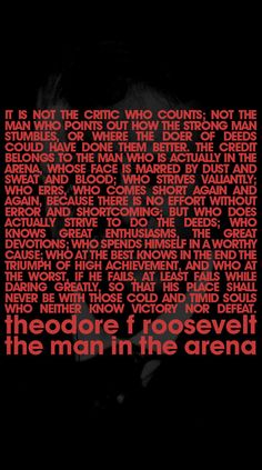 """Credit goes to the one in the arena. Theodore Roosevelt, """"The Man in the Arena"""""""