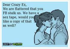 Dear Crazy Ex, We are flattered that you FB stalk us. We have a sex tape, would you like a copy of that as well?