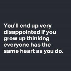 Too true - You'll end up being disapointed if you grow up thinking everyone has the same heart as you do.