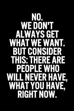 True Words... so quit complaining... and count your blessings...