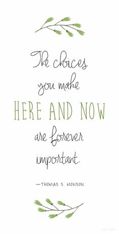 """""""The choices you make here and now are forever important."""" —Thomas S. Monson --- My thoughts & actions determine my future. Now Quotes, Great Quotes, Quotes To Live By, Life Quotes, Super Quotes, Funny Quotes, Peace Quotes, Change Quotes, Spiritual Thoughts"""
