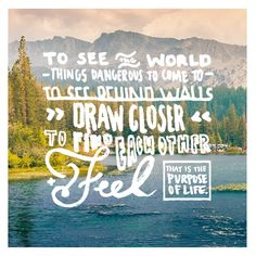 """""""To see the world, things dangerous to come to, to see behind walls, draw closer, to find each other, and feel - that is the purpose of life."""""""