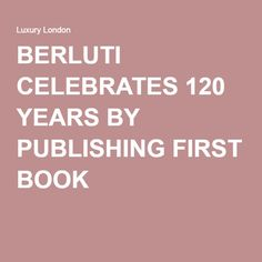 BERLUTI CELEBRATES 120 YEARS BY PUBLISHING FIRST BOOK