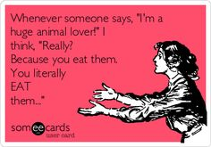 """Whenever someone says, """"I'm a huge animal lover!"""" I think, """"Really? Because you eat them. You literally EAT them..."""""""