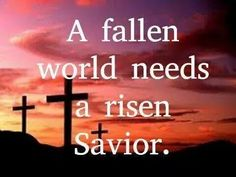 A fallen world needs a risen Savior.  How? http://www.lifeinncarolina.com/eternal-life/category/are%20you%20saved%20heres%20how7a00941d83