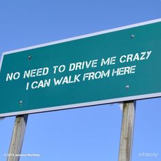 No need to drive me crazy. I can walk from here.