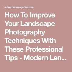 How To Improve Your Landscape Photography Techniques With These Professional Tips - Modern Lens Magazine