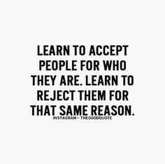 You can accept someone for who they are and still choose not to associate with them. Sometimes who they are is not who you want to be.