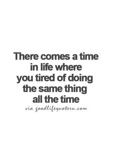 There comes a time in life where you tired of doing the same thing all the time.
