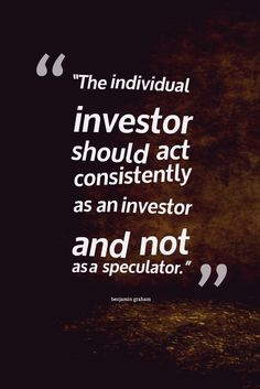 The individual investor should act consistently as an investor and not as a speculator- benjamin graham