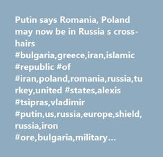 Putin says Romania, Poland may now be in Russia s cross-hairs #bulgaria,greece,iran,islamic #republic #of #iran,poland,romania,russia,turkey,united #states,alexis #tsipras,vladimir #putin,us,russia,europe,shield,russia,iron #ore,bulgaria,military #conflicts,ukraine,central #/ #eastern #europe,major #news,middle #east,conflicts #/ #war #/ #peace,united #states,defense,south,eastern #europe,company #news,iran,diplomacy #/ #foreign #policy,greece,government #/ #politics,corporate…