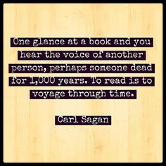 """""""One glance at a book and you hear the voice of another person, perhaps someone dead for 1000 years. To read is to voyage through time."""" - Carl Sagan"""