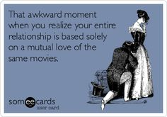 That awkward moment when you realize your entire relationship is based solely on a mutual love of the same movies.