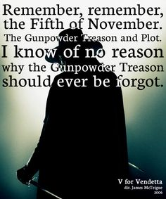 """Remember, remember the Fifth of November. The Gunpowder Treason and Plot. I know of no reason why the Gunpowder Treason should ever be forgot.""    V for Vendetta (2006)"