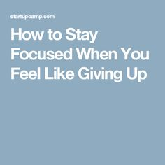 How to Stay Focused When You Feel Like Giving Up