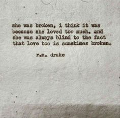 she was broken, i think it was because she loved too much. and she was always blind to the fact that love too is sometimes broken.