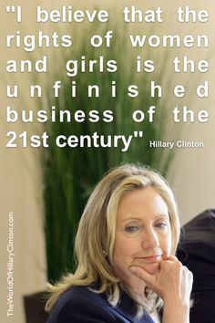 I believe that the rights of women and girls is the unfinished business of the 21st century. -Hillary Clinton