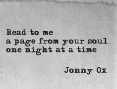 """Read to me, a page from your soul, one night at a time.""  -Jonny Ox."