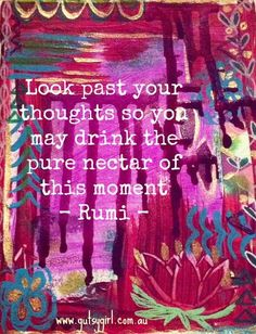 Look past your thoughts so you may drink the pure nectar of this moment.