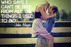 Who says I can't be free from all the things I used to be ? - John Mayer