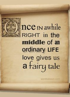 Once in awhile right in the middle of an ordinary life, love gives us a fairy tale