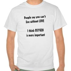 http://www.zazzle.com.au/funny_shirt_oxygen_more_important_than_love-235400380178215446?rf=238523064604734277 Funny Shirt Oxygen More Important Than Love - Funny Humorous Love Shirt. Some people say you can't live without love, I think oxygen is more important.