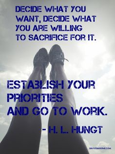 """""""Decide what you want, decide what you are willing to sacrifice for it... establish your priorities and go to work."""" - H.L. Hunt."""
