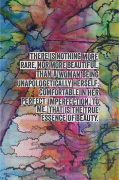 There is nothing more rare, nor more beautiful, than a woman being apologetically herself comfortable in her perfect imperfection, to me, that is the true essence of beauty.