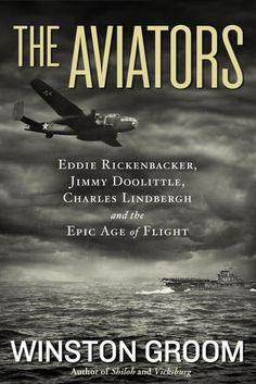 The Aviators: Eddie Rickenbacker, Jimmy Doolittle, Charles Lindbergh, and the Epic Age of Flight / Winston Groom