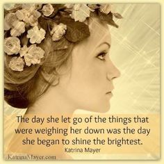 "❤ Katrina Mayer Quote ~  ""The day she let go of the things that were weighing her down was the day she began to shine the brightest."""